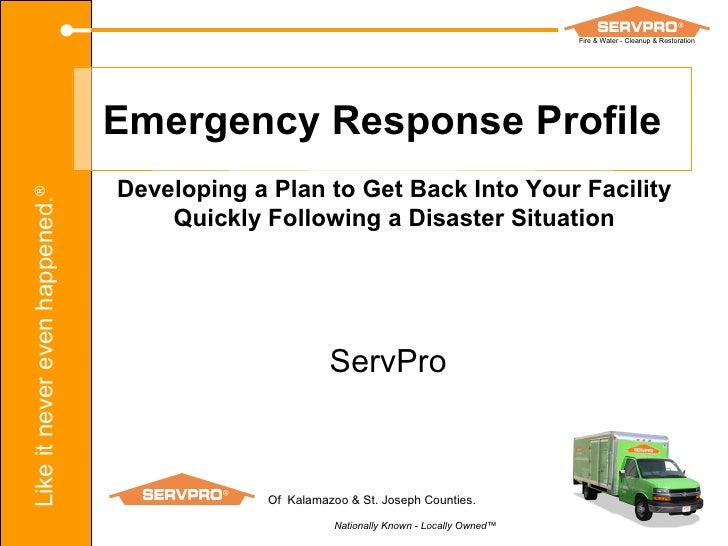 Emergency Response Profile Developing a Plan to Get Back Into Your Facility Quickly Following a Disaster Situation ServPro...