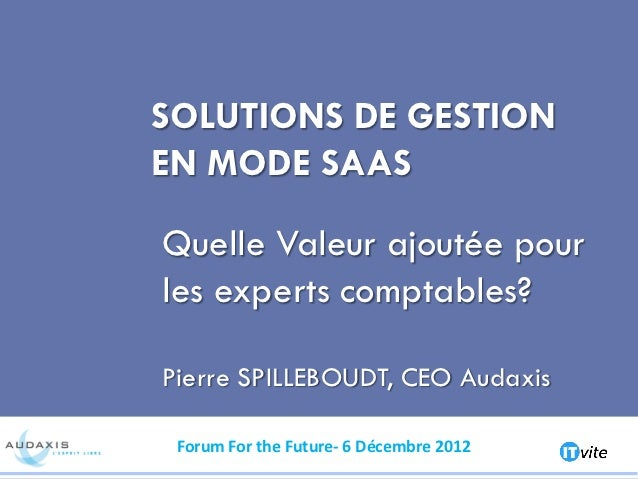 SOLUTIONS DE GESTIONEN MODE SAASQuelle Valeur ajoutée pourles experts comptables?Pierre SPILLEBOUDT, CEO Audaxis Forum For...