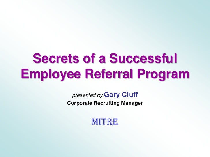 Secrets of a SuccessfulEmployee Referral Program<br />presented by Gary Cluff<br />Corporate Recruiting Manager<br />MITRE...