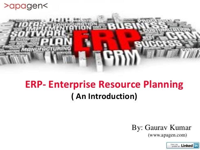 ERP- Enterprise Resource Planning         ( An Introduction)                         By: Gaurav Kumar                     ...