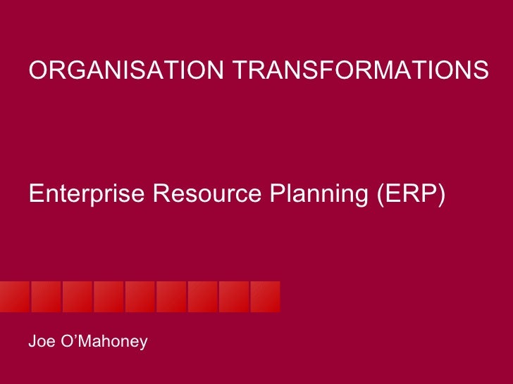 ORGANISATION TRANSFORMATIONS Enterprise Resource Planning (ERP) Joe O'Mahoney
