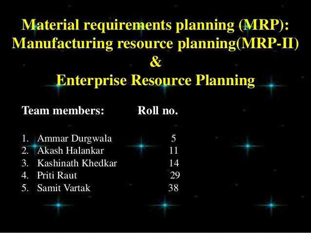 Material requirements planning (MRP):Manufacturing resource planning(MRP-II)&Enterprise Resource PlanningTeam members: Rol...
