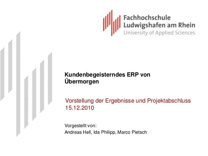 Kundenbegeisterndes ERP von Übermorgen<br />Vorstellung der Ergebnisse und Projektabschluss 15.12.2010<br />Vorgestellt vo...