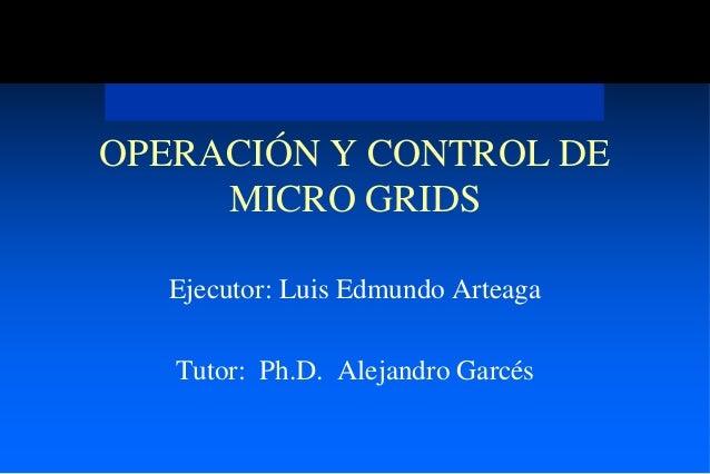 OPERACIÓN Y CONTROL DE     MICRO GRIDS  Ejecutor: Luis Edmundo Arteaga   Tutor: Ph.D. Alejandro Garcés