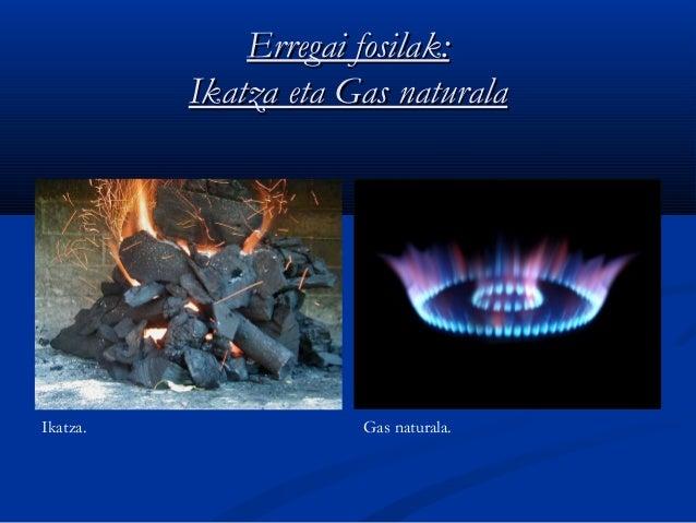Erregai fosilak:Erregai fosilak: Ikatza eta Gas naturalaIkatza eta Gas naturala Ikatza. Gas naturala.