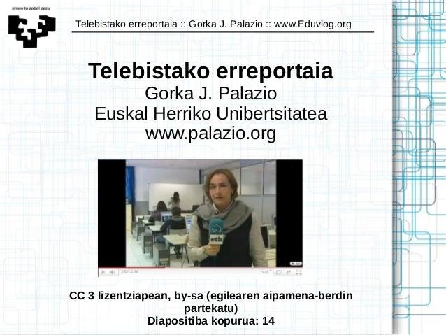 Telebistako erreportaia :: Gorka J. Palazio :: www.Eduvlog.org Telebistako erreportaia Gorka J. Palazio Euskal Herriko Uni...