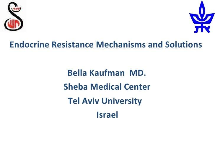 <ul><li>Endocrine Resistance Mechanisms and Solutions </li></ul><ul><li>Bella Kaufman  MD.  </li></ul><ul><li>Sheba Medica...