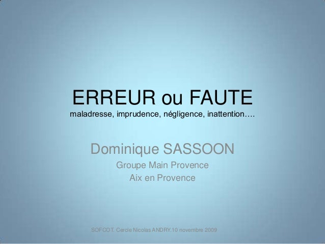 ERREUR ou FAUTEmaladresse, imprudence, négligence, inattention….Dominique SASSOONGroupe Main ProvenceAix en ProvenceSOFCOT...