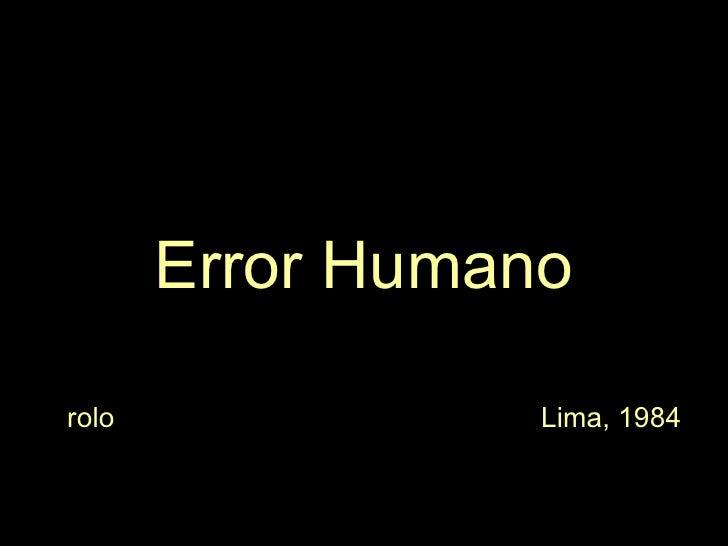 <ul><li>Error Humano </li></ul><ul><li>rolo  Lima, 1984 </li></ul>