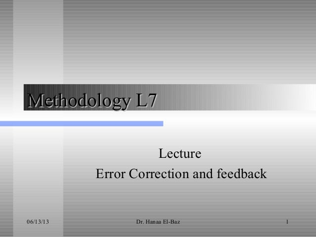 06/13/13 Dr. Hanaa El-Baz 1Methodology L7Methodology L7LectureError Correction and feedback