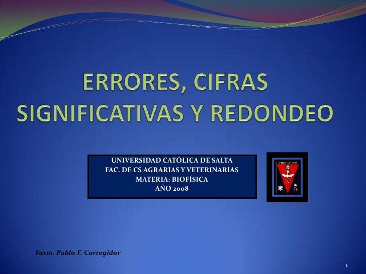 ERRORES, CIFRAS SIGNIFICATIVAS Y REDONDEO<br />1<br />UNIVERSIDAD CATÓLICA DE SALTA<br />FAC. DE CS AGRARIAS Y VETERINARIA...