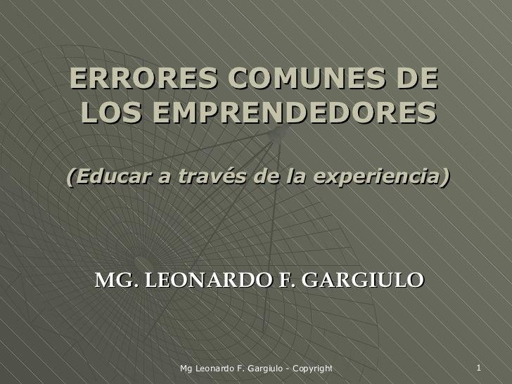 ERRORES COMUNES DE  LOS EMPRENDEDORES (Educar a través de la experiencia) MG. LEONARDO F. GARGIULO