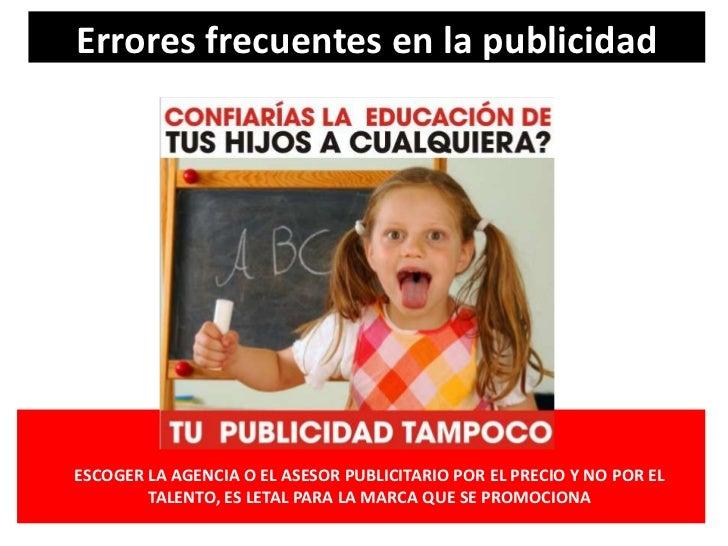 Errores frecuentes en la publicidad<br />ESCOGER LA AGENCIA O EL ASESOR PUBLICITARIO POR EL PRECIO Y NO POR EL TALENTO, ES...