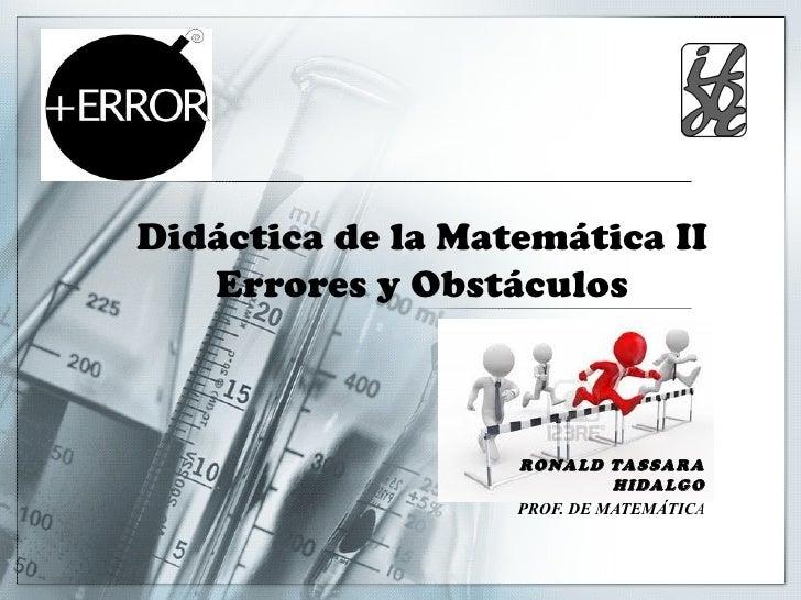 Didáctica de la Matemática II   Errores y Obstáculos                   RONALD TASSARA                             HIDALGO ...