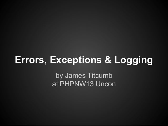Errors, Exceptions & Logging by James Titcumb at PHPNW13 Uncon