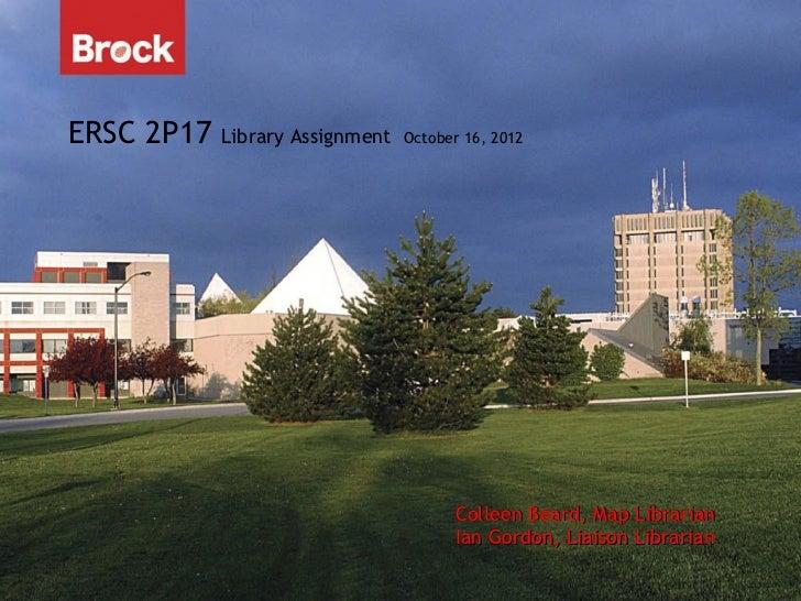 ERSC 2P17   Library Assignment   October 16, 2012                                       Colleen Beard, Map Librarian      ...