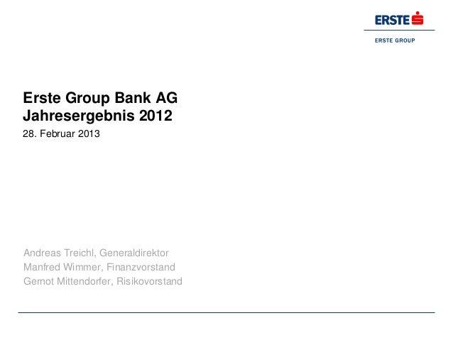 Erste Group Bank AGJahresergebnis 201228. Februar 2013Andreas Treichl, GeneraldirektorManfred Wimmer, FinanzvorstandGernot...