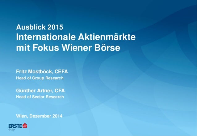 Ausblick 2015 Internationale Aktienmärkte mit Fokus Wiener Börse  Fritz Mostböck, CEFA  Head of Group Research  Günther Ar...