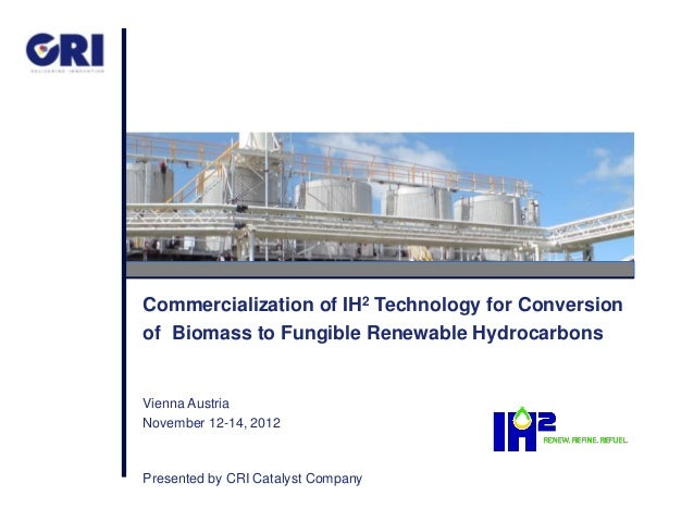 Commercialization of IH2 Technology for Conversionof Biomass to Fungible Renewable HydrocarbonsVienna AustriaNovember 12-1...