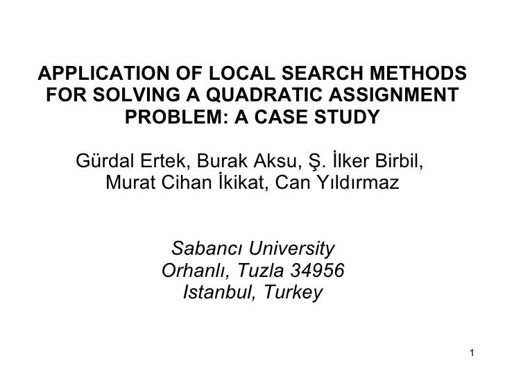 APPLICATION OF LOCAL SEARCH METHODS FOR SOLVING A QUADRATIC ASSIGNMENT PROBLEM: A CASE STUDY Gürdal Ertek, Burak Aksu, Ş. ...
