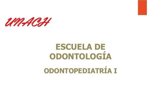 UNACH ESCUELA DE ODONTOLOGÍA ODONTOPEDIATRÍA I