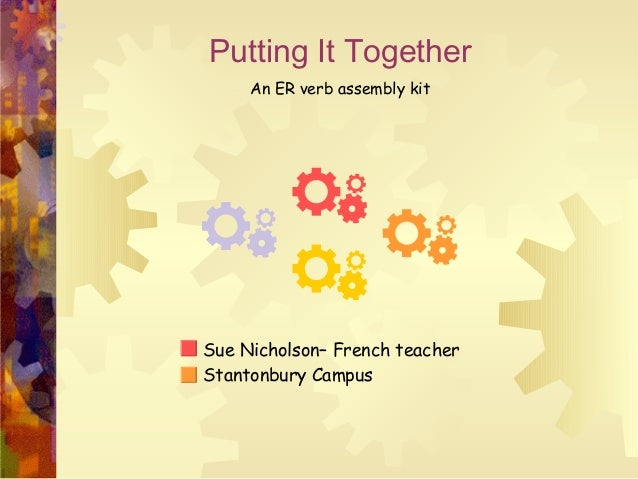 Putting It Together An ER verb assembly kit Sue Nicholson– French teacher Stantonbury Campus
