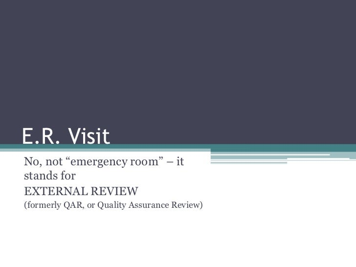 """E.R. VisitNo, not """"emergency room"""" – itstands forEXTERNAL REVIEW(formerly QAR, or Quality Assurance Review)"""