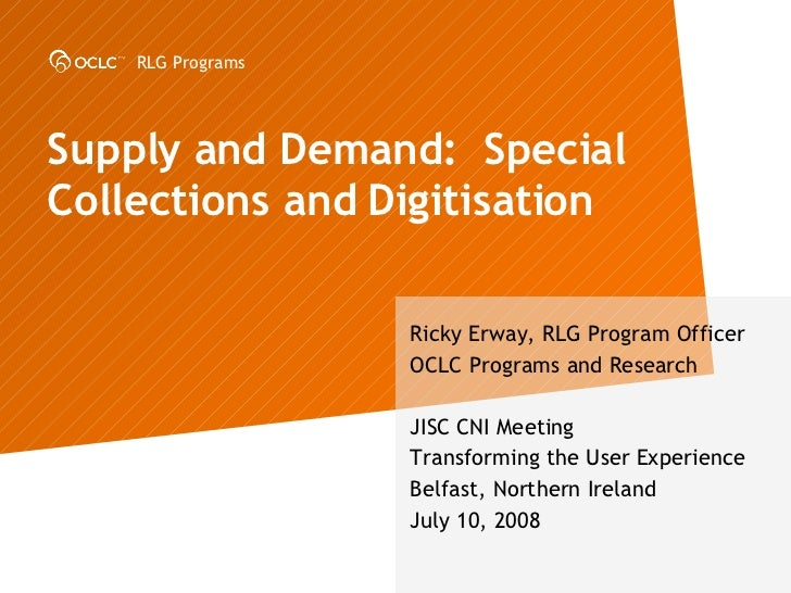Supply and Demand:  Special Collections and Digitisation  Ricky Erway, RLG Program Officer OCLC Programs and Research JISC...