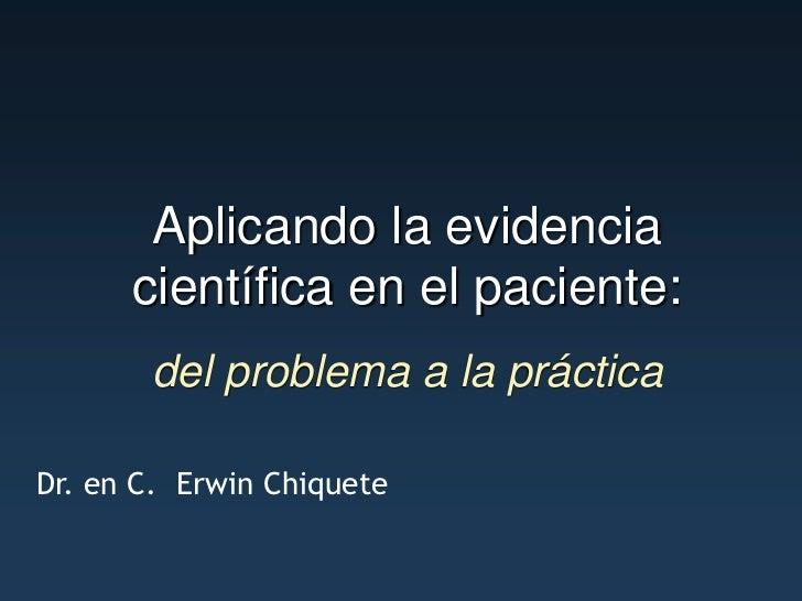 Aplicando la evidencia      científica en el paciente:       del problema a la prácticaDr. en C. Erwin Chiquete