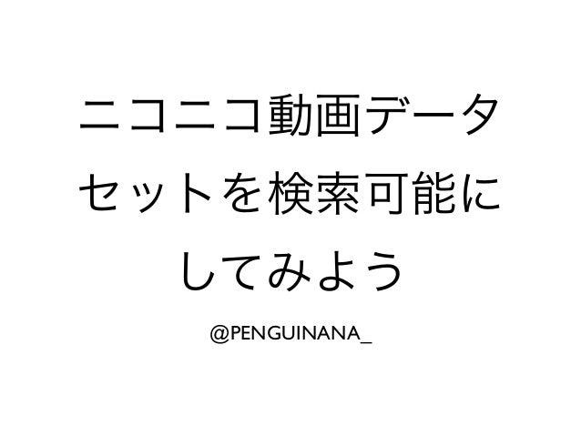 ニコニコ動画データ セットを検索可能に してみよう @PENGUINANA_