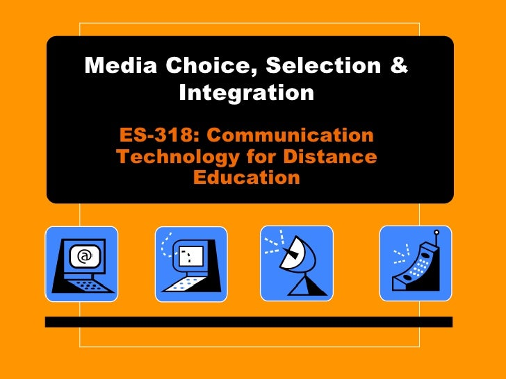 Media Choice, Selection & Integration ES-318: Communication Technology for Distance Education