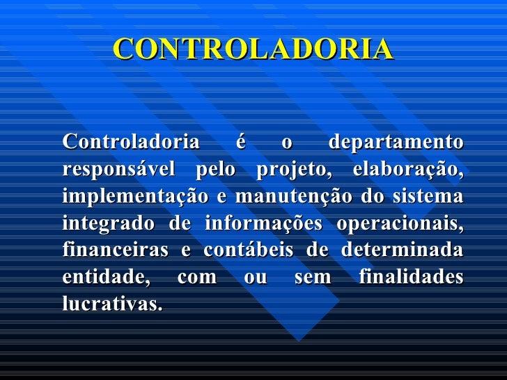 CONTROLADORIA <ul><li> </li></ul><ul><li>Controladoria é o departamento responsável pelo projeto, elaboração, implementaç...