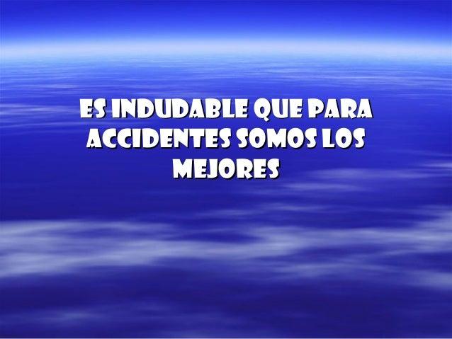 Es indudable que paraEs indudable que para accidentes somos losaccidentes somos los mejoresmejores