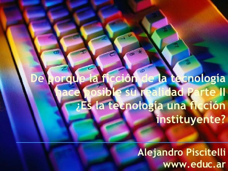 De porque la ficción de la tecnología hace posible su realidad Parte II ¿Es la tecnología una ficción instituyente? Alejan...