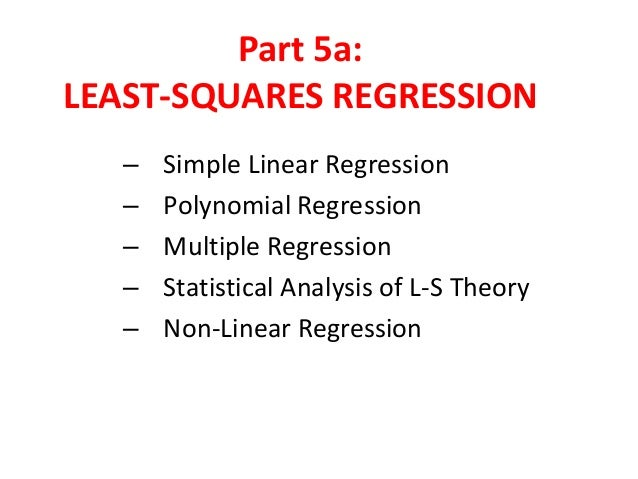 Part 5a: LEAST-SQUARES REGRESSION – – – – –  Simple Linear Regression Polynomial Regression Multiple Regression Statistica...