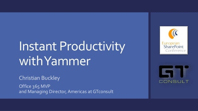 Instant Productivity withYammer Christian Buckley Office 365 MVP and Managing Director, Americas at GTconsult