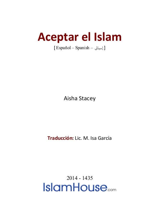 Aceptar el Islam [ Español – Spanish – ]�إسبا Aisha Stacey Traducción: Lic. M. Isa García 2014 - 1435