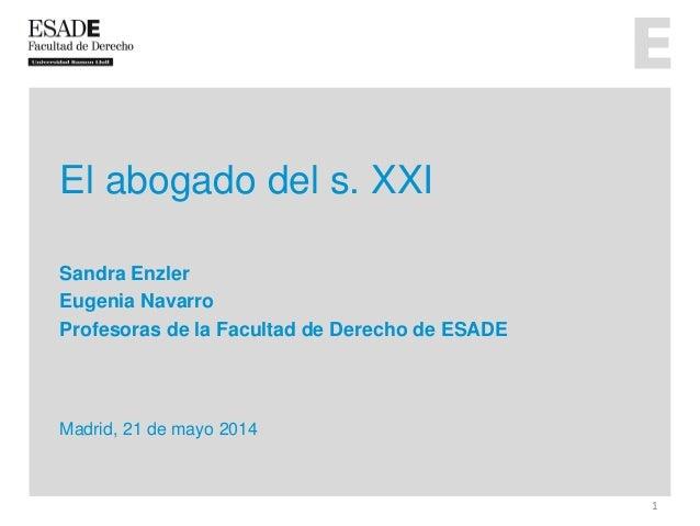 El abogado del s. XXI Sandra Enzler Eugenia Navarro Profesoras de la Facultad de Derecho de ESADE Madrid, 21 de mayo 2014 1
