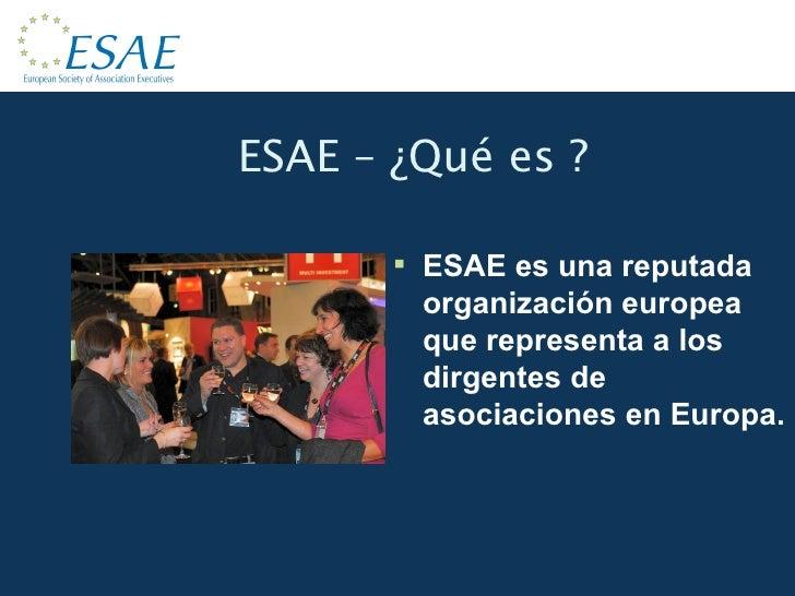 ESAE – ¿Qué es ? <ul><li>ESAE es una reputada organización europea que representa a los dirgentes de asociaciones en Europ...