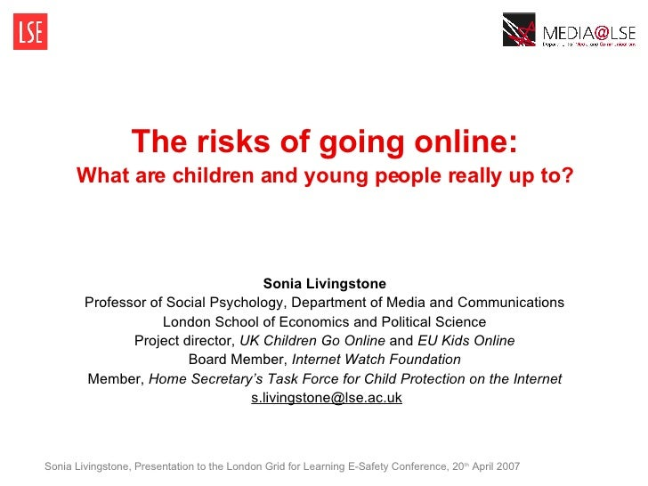 The risks of going online: What are children and young people really up to? Sonia Livingstone Professor of Social Psycholo...