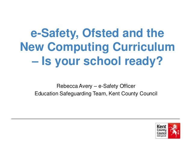 e-Safety, Ofsted and the New Computing Curriculum – Is your school ready? Rebecca Avery – e-Safety Officer Education Safeg...