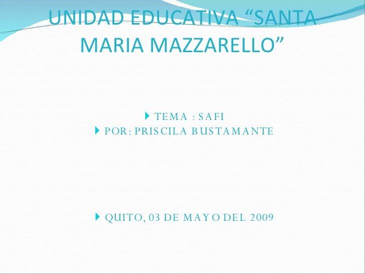 """UNIDAD EDUCATIVA """"SANTA MARIA MAZZARELLO"""" <ul><li>TEMA : SAFI </li></ul><ul><li>POR: PRISCILA BUSTAMANTE </li></ul><ul><li..."""