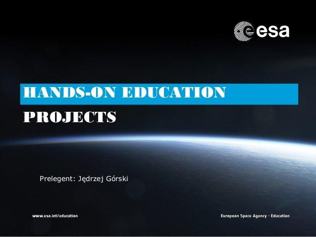 HANDS-ON EDUCATIONPROJECTS    Prelegent: Jędrzej Górski1