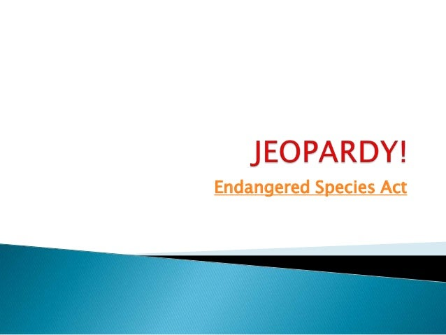 Endangered Species Act: Jeopardy!