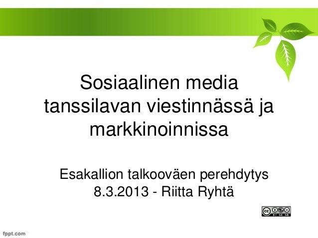 Sosiaalinen mediatanssilavan viestinnässä ja     markkinoinnissa Esakallion talkooväen perehdytys     8.3.2013 - Riitta Ry...
