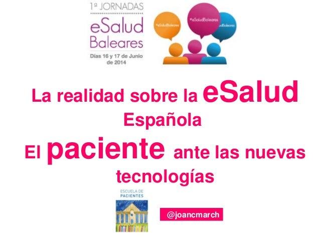 La realidad sobre la eSalud Española El paciente ante las nuevas tecnologías @joancmarch