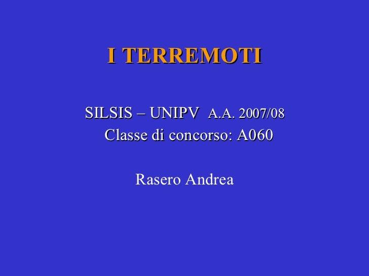 I TERREMOTI SILSIS – UNIPV  A.A. 2007/08 Classe di concorso: A060 Rasero Andrea