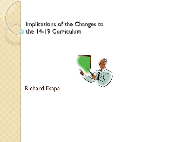 Implications of the Changes to  the 14-19 Curriculum Richard Esapa