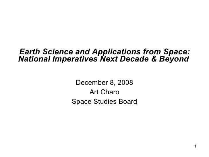 Earth Science and Applications from Space: National Imperatives Next Decade & Beyond   December 8, 2008 Art Charo Space St...