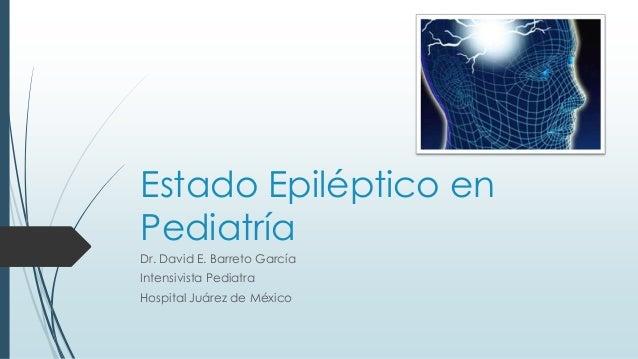 Estado Epiléptico en Pediatría Dr. David E. Barreto García Intensivista Pediatra Hospital Juárez de México